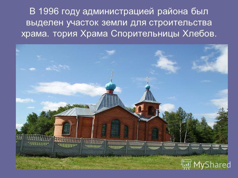 В 1996 году администрацией района был выделен участок земли для строительства храма. тория Храма Спорительницы Хлебов.