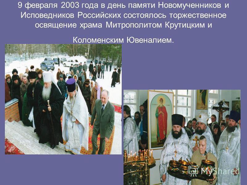 9 февраля 2003 года в день памяти Новомученников и Исповедников Российских состоялось торжественное освящение храма Митрополитом Крутицким и Коломенским Ювеналием.
