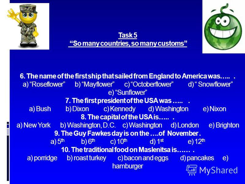 Task 5 So many countries, so many customs 6. The name of the first ship that sailed from England to America was…... a) Roseflower b) Mayflower c) Octoberflower d) Snowflower e) Sunflower 7. The first president of the USA was …... a) Bush b) Dixon c)