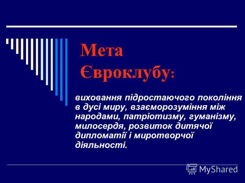 Мета Євроклубу : виховання підростаючого покоління в дусі миру, взаєморозуміння між народами, патріотизму, гуманізму, милосердя, розвиток дитячої дипломатії і миротворчої діяльності.