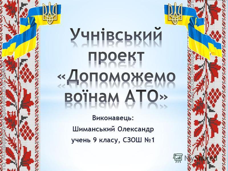 Виконавець: Шиманський Олександр учень 9 класу, СЗОШ 1