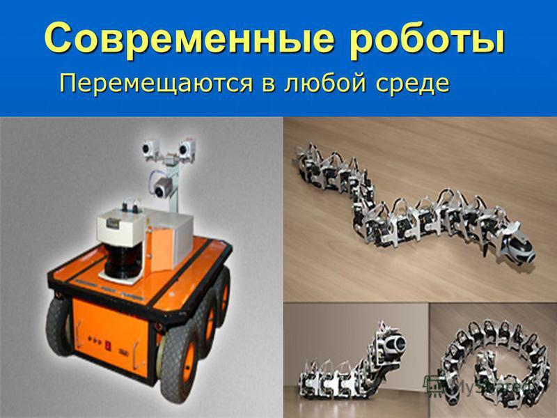 Современные роботы Перемещаются в любой среде