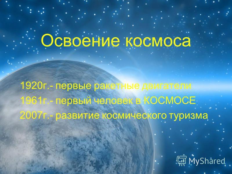 Освоение космоса 1920 г.- первые ракетные двигатели 1961 г.- первый человек в КОСМОСЕ 2007 г.- развитие космического туризма