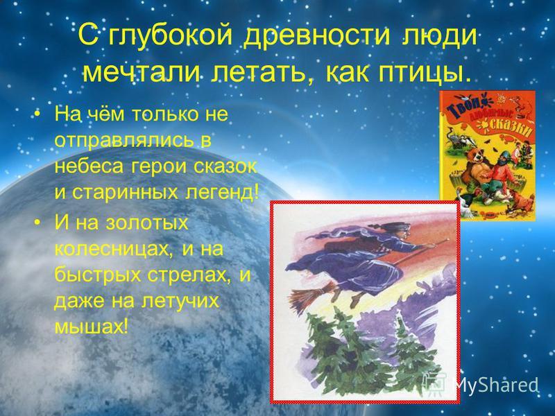С глубокой древности люди мечтали летать, как птицы. На чём только не отправлялись в небеса герои сказок и старинных легенд! И на золотых колесницах, и на быстрых стрелах, и даже на летучих мышах!