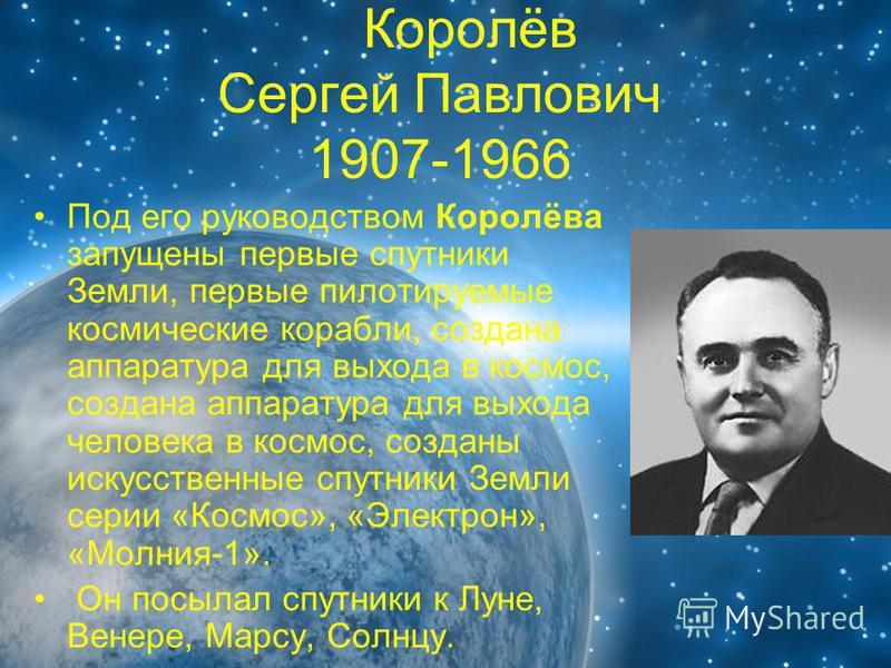 Королёв Сергей Павлович 1907-1966 Под его руководством Королёва запущены первые спутники Земли, первые пилотируемые космические корабли, создана аппаратура для выхода в космос, создана аппаратура для выхода человека в космос, созданы искусственные сп
