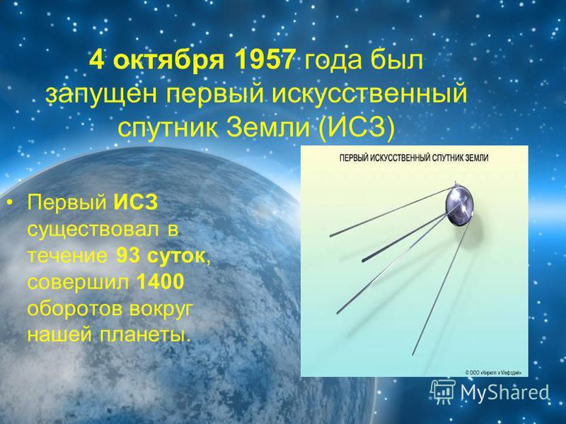 4 октября 1957 года был запущен первый искусственный спутник Земли (ИСЗ) Первый ИСЗ существовал в течение 93 суток, совершил 1400 оборотов вокруг нашей планеты.