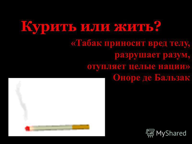 Курить или жить? «Табак приносит вред телу, разрушает разум, отупляет целые нации» Оноре де Бальзак