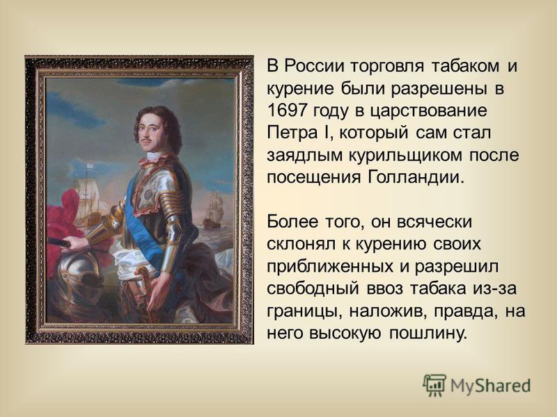 В России торговля табаком и курение были разрешены в 1697 году в царствование Петра I, который сам стал заядлым курильщиком после посещения Голландии. Более того, он всячески склонял к курению своих приближенных и разрешил свободный ввоз табака из-за