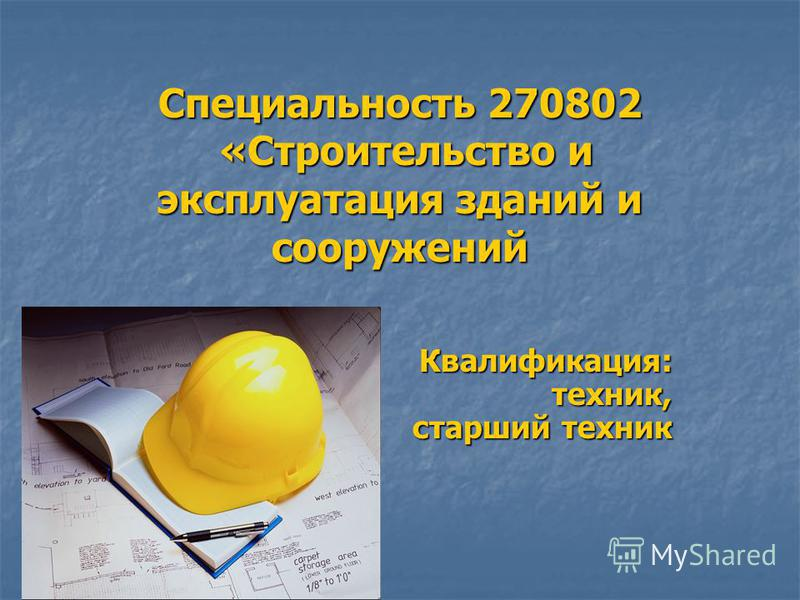 Специальность 270802 «Строительство и эксплуатация зданий и сооружений Квалификация: техник, старший техник Квалификация: техник, старший техник