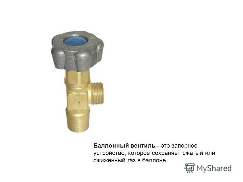Баллонный вентиль - это запорное устройство, которое сохраняет сжатый или сжиженный газ в баллоне