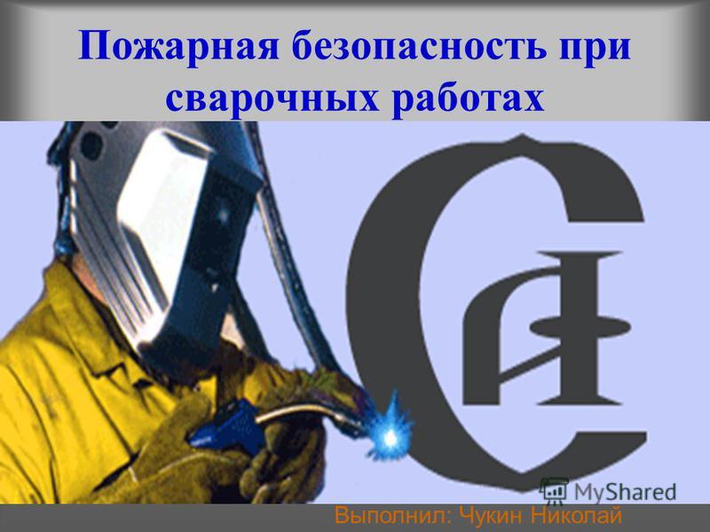 Пожарная безопасность при сварочных работах Выполнил: Чукин Николай