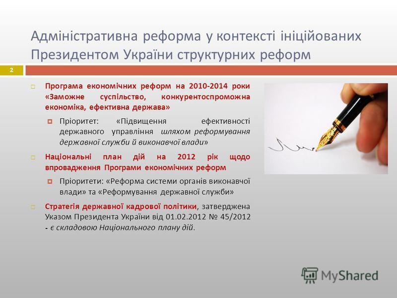Адміністративна реформа у контексті ініційованих Президентом України структурних реформ Програма економічних реформ на 2010-2014 роки « Заможне суспільство, конкурентоспроможна економіка, ефективна держава » Пріоритет : « Підвищення ефективності держ