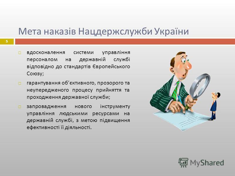 Мета наказів Нацдержслужби України вдосконалення системи управління персоналом на державній службі відповідно до стандартів Європейського Союзу ; гарантування об єктивного, прозорого та неупередженого процесу прийняття та проходження державної служби
