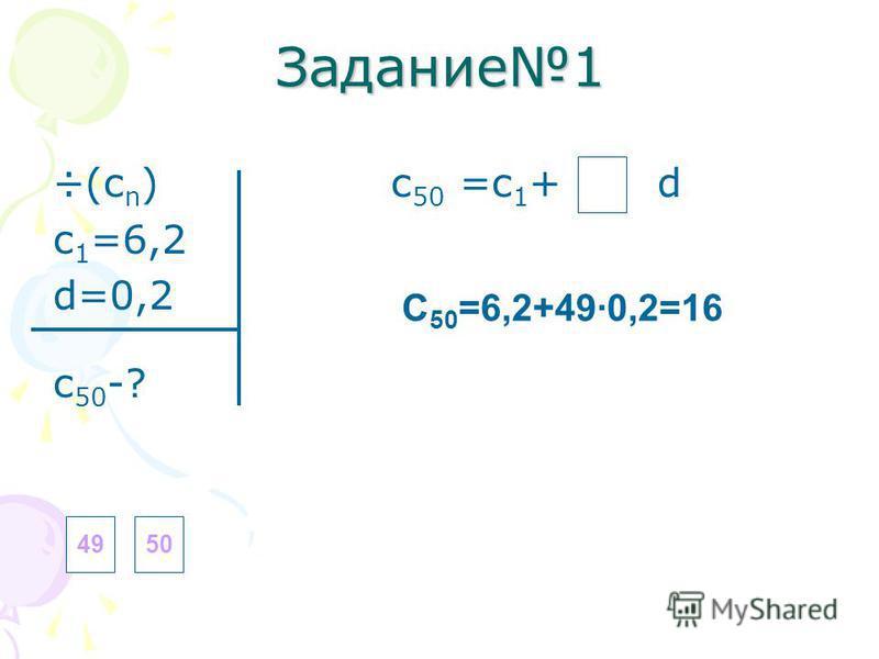 Задание 1 ÷(с n ) с 50 =с 1 + d с 1 =6,2 d=0,2 с 50 -? 4950 C 50 =6,2+49·0,2=16