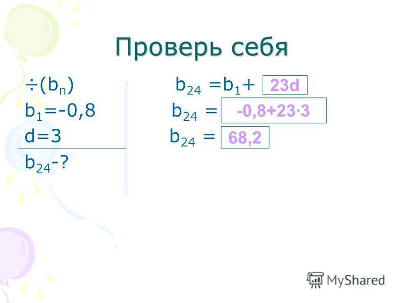 Проверь себя ÷(b n ) b 24 =b 1 + b 1 =-0,8 b 24 = d=3 b 24 = b 24 -? 23d -0,8+23·3 68,2