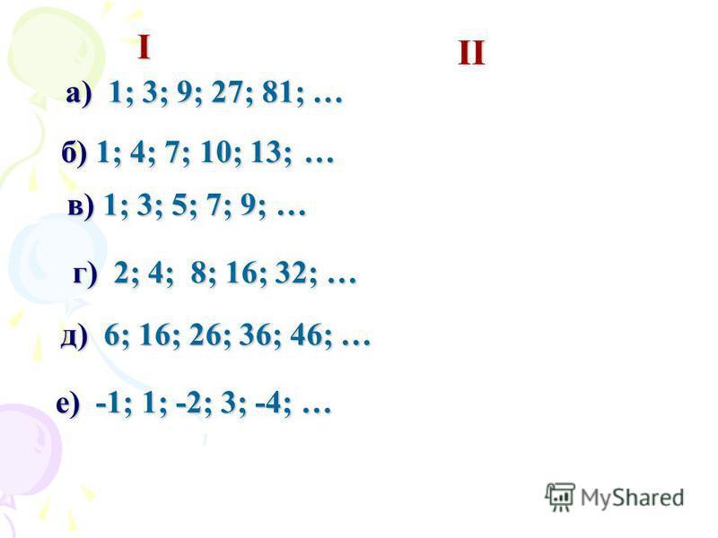 б) 1; 4; 7; 10; 13; … в) 1; 3; 5; 7; 9; … а) 1; 3; 9; 27; 81; … г) 2; 4; 8; 16; 32; … д) 6; 16; 26; 36; 46; … I II е) -1; 1; -2; 3; -4; …