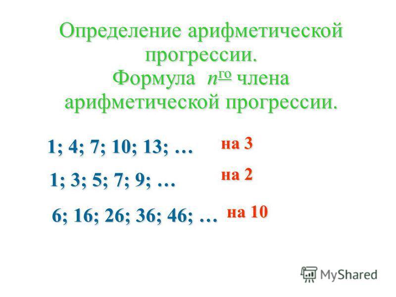 1; 3; 5; 7; 9; … 6; 16; 26; 36; 46; … 1; 4; 7; 10; 13; … Определение арифметической прогрессии. Формула n го члена арифметической прогрессии. на 3 на 2 на 10