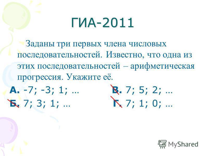 ГИА-2011 Заданы три первых члена числовых последовательностей. Известно, что одна из этих последовательностей – арифметическая прогрессия. Укажите её. А. -7; -3; 1; … В. 7; 5; 2; … Б. 7; 3; 1; … Г. 7; 1; 0; …