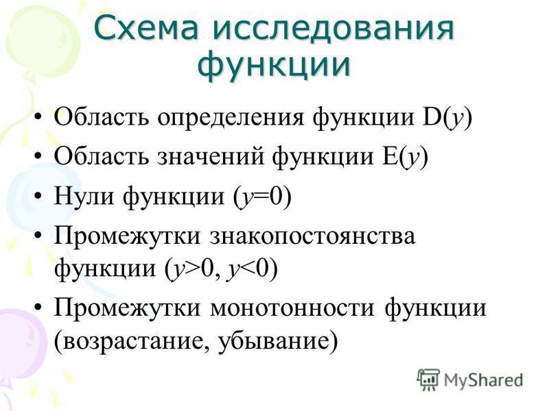 Схема исследования функции Область определения функции D(у) Область значений функции Е(у) Нули функции (у=0) Промежутки знакопостоянства функции (у>0, у<0) Промежутки монотонности функции (возрастание, убывание)
