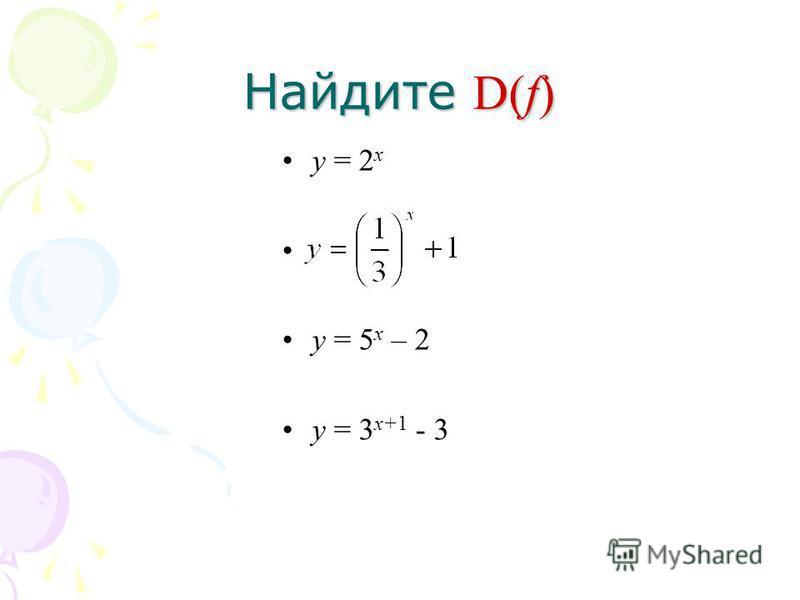 Найдите D(f) у = 2 х у = 5 х – 2 у = 3 х+1 - 3