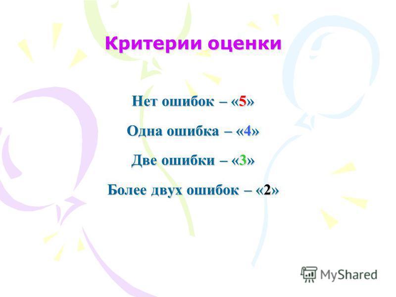 Критерии оценки Нет ошибок – «5» Одна ошибка – «4» Две ошибки – «3» Более двух ошибок – «2»
