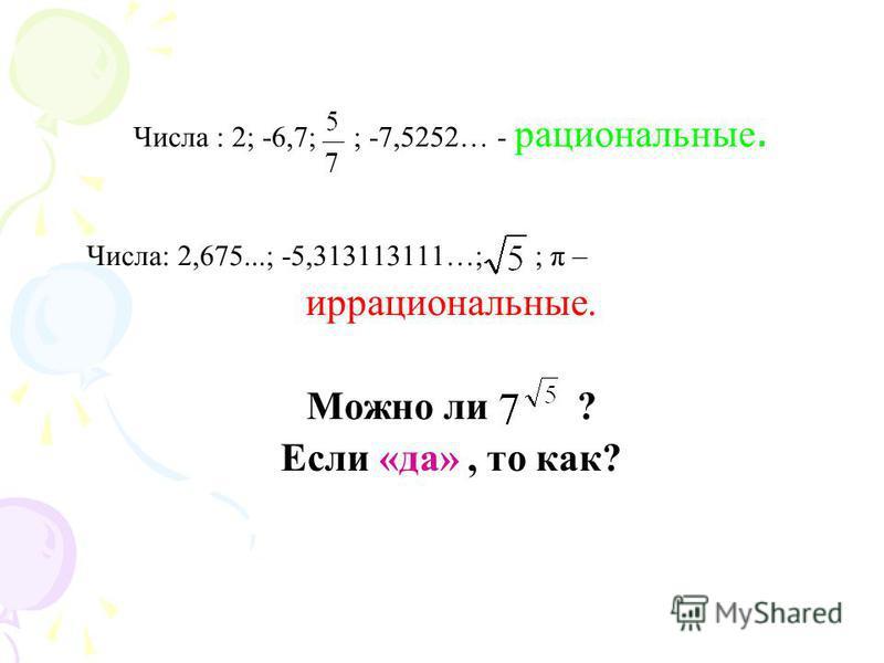 Числа : 2; -6,7; ; -7,5252… - рациональные. Числа: 2,675...; -5,313113111…; ; π – иррациональные. Можно ли ? Если «да», то как?