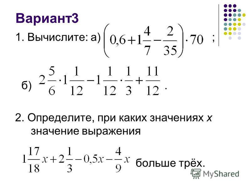 Вариант 3 1. Вычислите: а) ; б). 2. Определите, при каких значениях х значение выражения больше трёх.