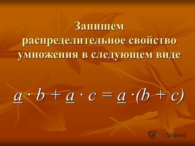 Запишем распределительное свойство умножения в следующем виде a · b + a · c = a ·(b + c)