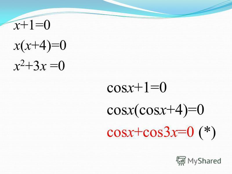 x+1=0 x(x+4)=0 x 2 +3x =0 cosx+1=0 cosx(cosx+4)=0 cosx+cos3x=0 (*)