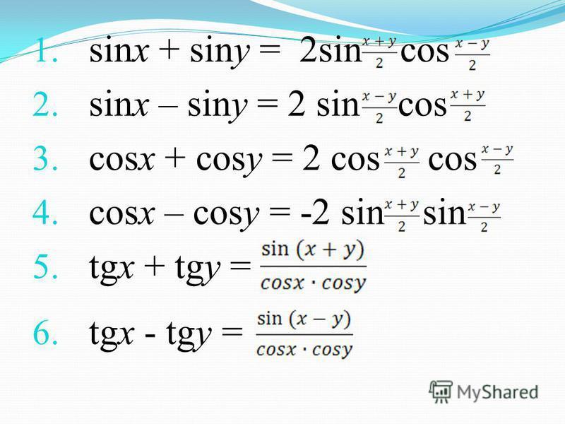 1. sinx + siny = 2sin cos 2. sinx – siny = 2 sin cos 3. cosx + cosy = 2 cos cos 4. cosx – cosy = -2 sin sin 5. tgx + tgy = 6. tgx - tgy =
