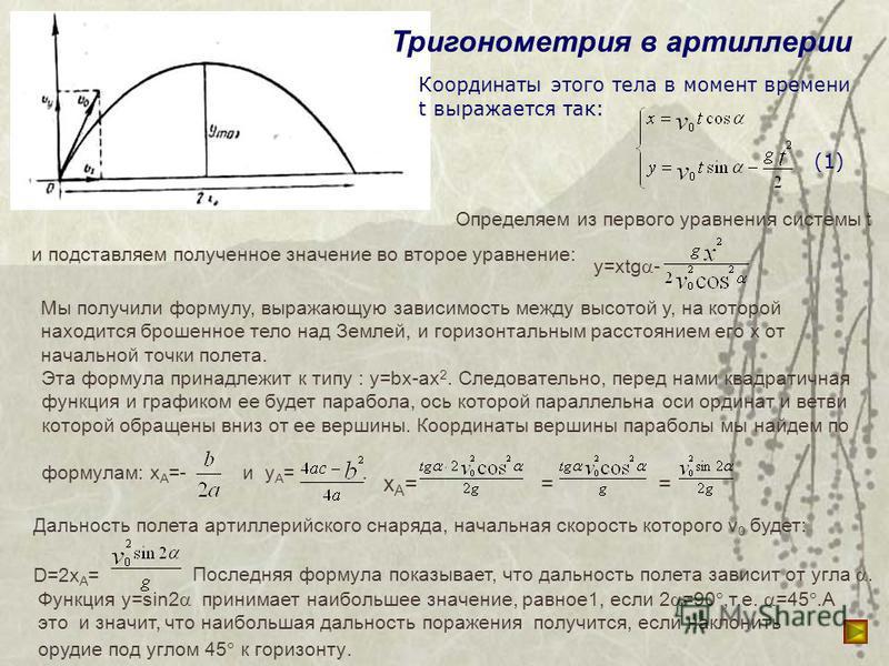 Тригонометрия в артиллерии Координаты этого тела в момент времени t выражается так: (1) Определяем из первого уравнения системы t и подставляем полученное значение во второе уравнение: y=xtg - Мы получили формулу, выражающую зависимость между высотой