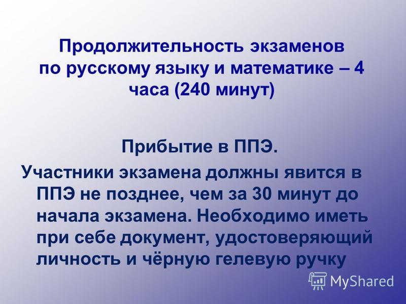 Продолжительность экзаменов по русскому языку и математике – 4 часа (240 минут) Прибытие в ППЭ. Участники экзамена должны явится в ППЭ не позднее, чем за 30 минут до начала экзамена. Необходимо иметь при себе документ, удостоверяющий личность и чёрну