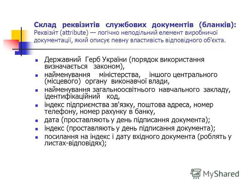 Склад реквізитів службових документів (бланків): Реквізи́т (attribute) логічно неподільний елемент виробничої документації, який описує певну властивість відповідного об'єкта. Державний Герб України (порядок використання визначається законом), наймен