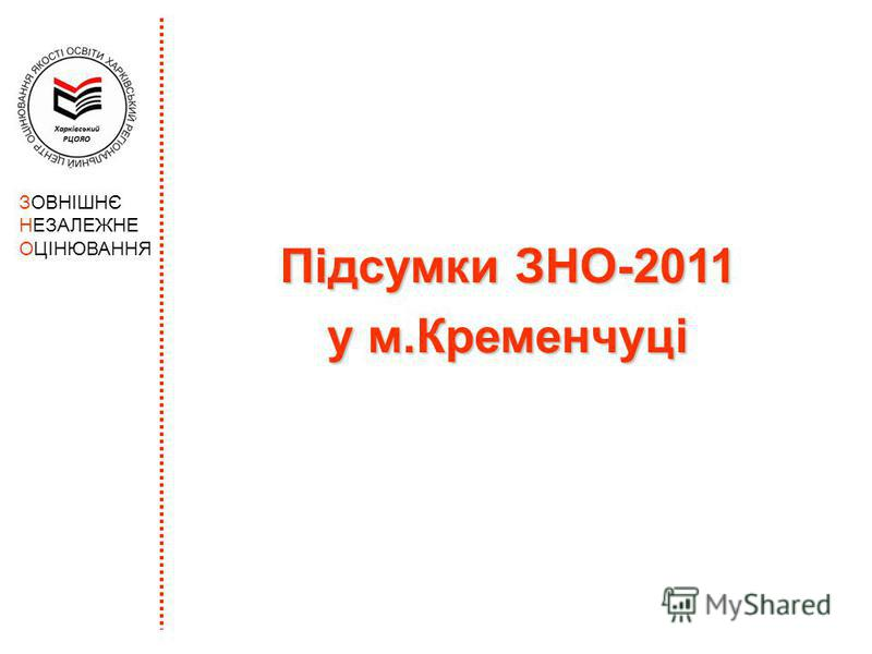 Підсумки ЗНО-2011 у м.Кременчуці ЗОВНІШНЄ НЕЗАЛЕЖНЕ ОЦІНЮВАННЯ