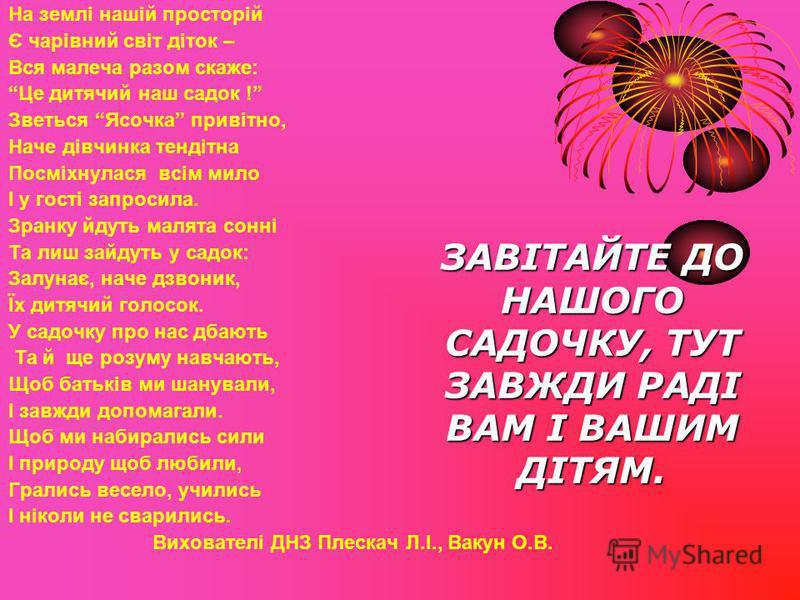 На землі нашій просторій Є чарівний світ діток – Вся малеча разом скаже: Це дитячий наш садок ! Зветься Ясочка привітно, Наче дівчинка тендітна Посміхнулася всім мило І у гості запросила. Зранку йдуть малята сонні Та лиш зайдуть у садок: Залунає, нач