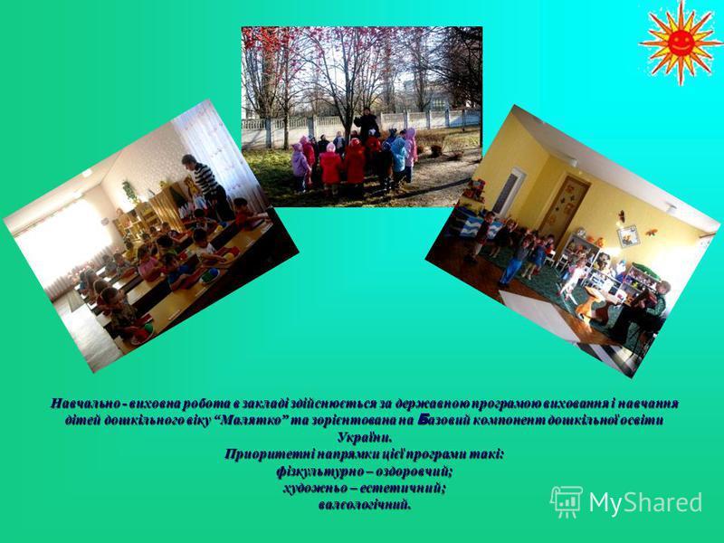 Навчально - виховна робота в закладі здійснюється за державною програмою виховання і навчання дітей дошкільного віку Малятко та зорієнтована на Базовий компонент дошкільної освіти України. Приоритетні напрямки цієї програми такі: фізкультурно – оздор