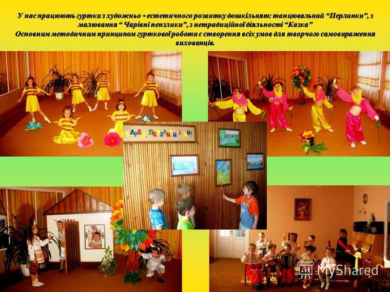 У нас працюють гуртки з художньо - естетичного розвитку дошкільнят: танцювальний Перлинки, з малювання Чарівні пензлики, з нетрадиційної діяльності Казка Основним методичним принципом гурткової роботи є створення всіх умов для творчого самовираження