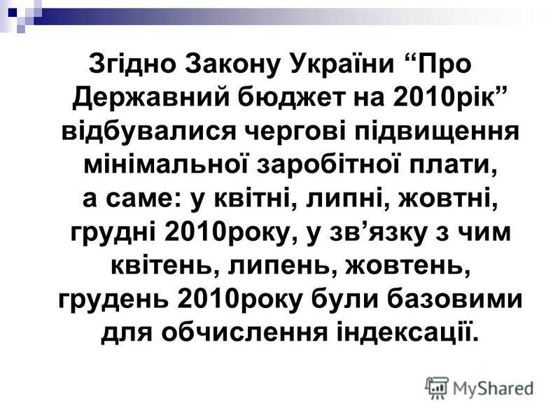 Згідно Закону України Про Державний бюджет на 2010рік відбувалися чергові підвищення мінімальної заробітної плати, а саме: у квітні, липні, жовтні, грудні 2010року, у звязку з чим квітень, липень, жовтень, грудень 2010року були базовими для обчисленн