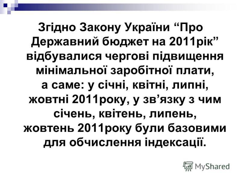 Згідно Закону України Про Державний бюджет на 2011рік відбувалися чергові підвищення мінімальної заробітної плати, а саме: у січні, квітні, липні, жовтні 2011року, у звязку з чим січень, квітень, липень, жовтень 2011року були базовими для обчислення