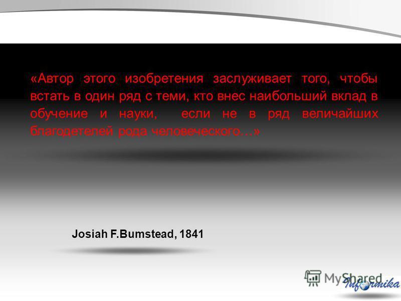 «Автор этого изобретения заслуживает того, чтобы встать в один ряд с теми, кто внес наибольший вклад в обучение и науки, если не в ряд величайших благодетелей рода человеческого…» Josiah F.Bumstead, 1841