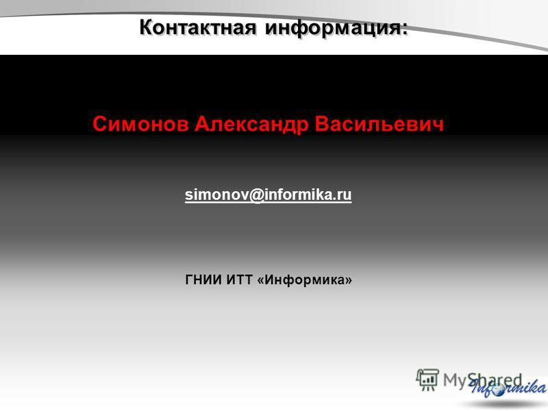 Контактная информация: Симонов Александр Васильевич simonov@informika.ru ГНИИ ИТТ «Информика»