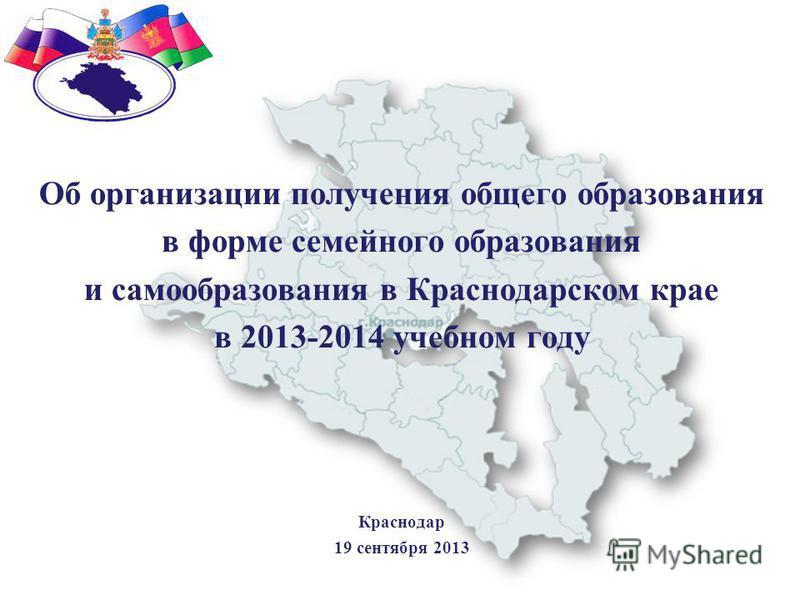 Об организации получения общего образования в форме семейного образования и самообразования в Краснодарском крае в 2013-2014 учебном году Краснодар 19 сентября 2013