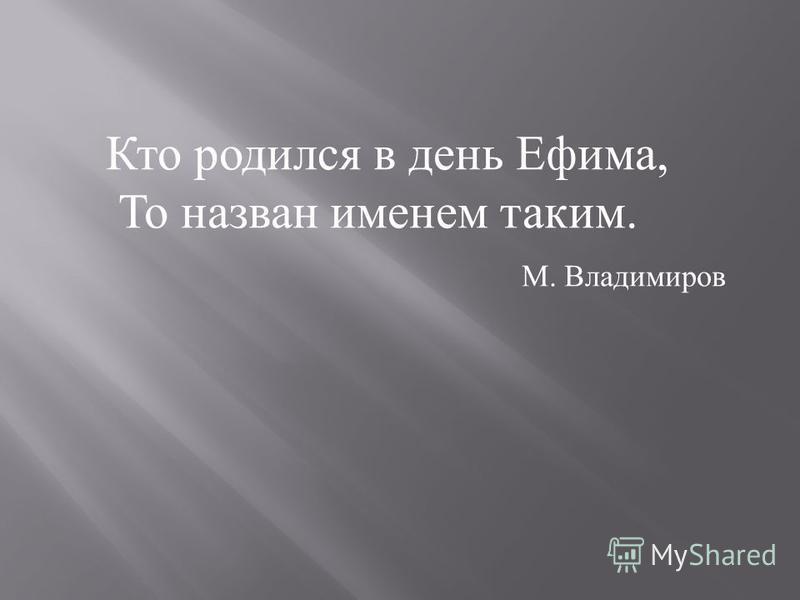 Кто родился в день Ефима, То назван именем таким. М. Владимиров