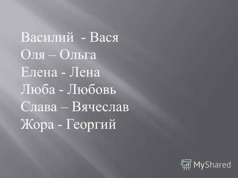 Василий - Вася Оля – Ольга Елена - Лена Люба - Любовь Слава – Вячеслав Жора - Георгий