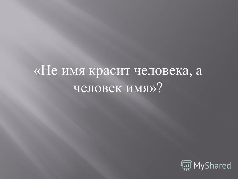 «Не имя красит человека, а человек имя»?