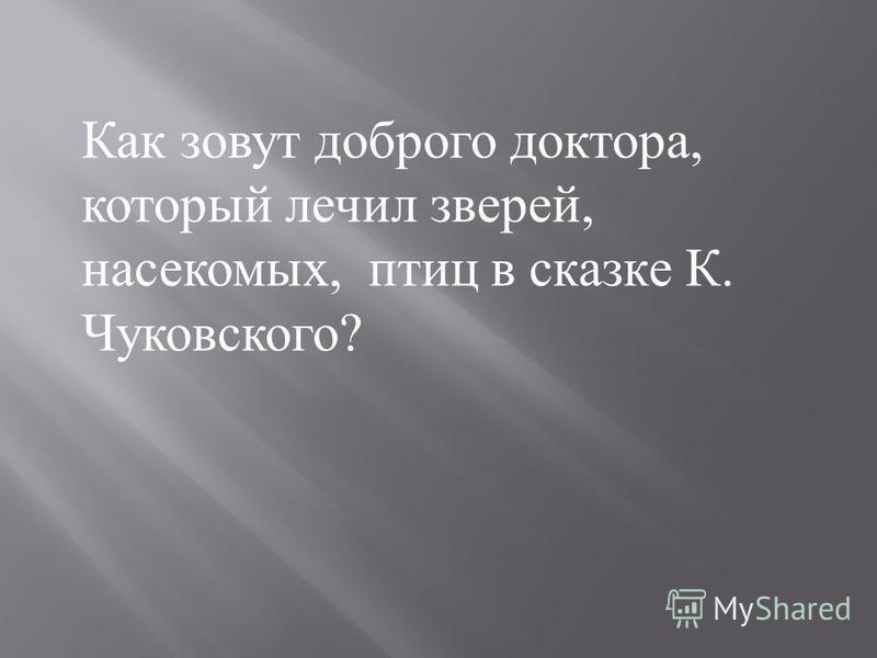 Как зовут доброго доктора, который лечил зверей, насекомых, птиц в сказке К. Чуковского?