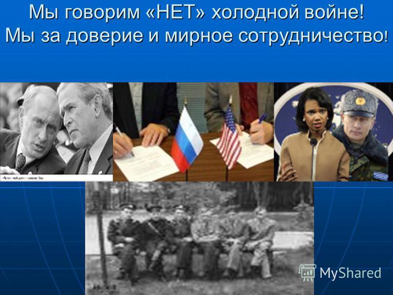 Мы говорим «НЕТ» холодной войне! Мы за доверие и мирное сотрудничество !