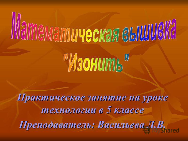 Практическое занятие на уроке технологии в 5 классе Преподаватель: Васильева Л.В.