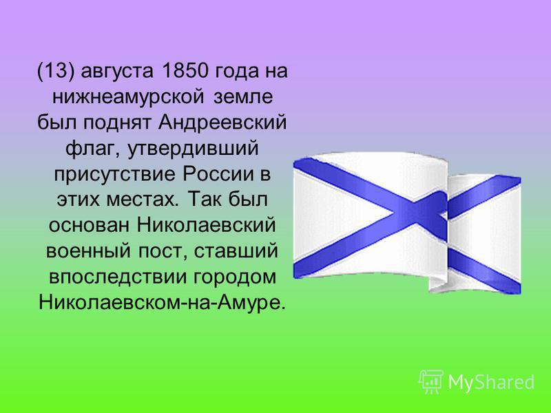 (13) августа 1850 года на нижнеамурской земле был поднят Андреевский флаг, утвердивший присутствие России в этих местах. Так был основан Николаевский военный пост, ставший впоследствии городом Николаевском-на-Амуре.