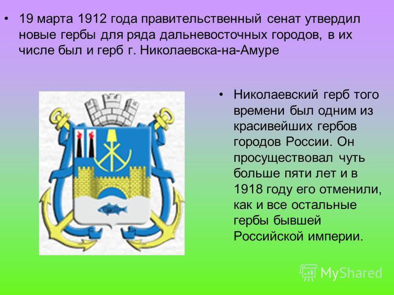 19 марта 1912 года правительственный сенат утвердил новые гербы для ряда дальневосточных городов, в их числе был и герб г. Николаевска-на-Амуре Николаевский герб того времени был одним из красивейших гербов городов России. Он просуществовал чуть боль